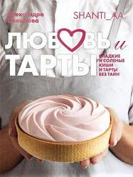 Александра Овешкова Любовь и тарты Сладкие и соленые киши и тарты без тайн